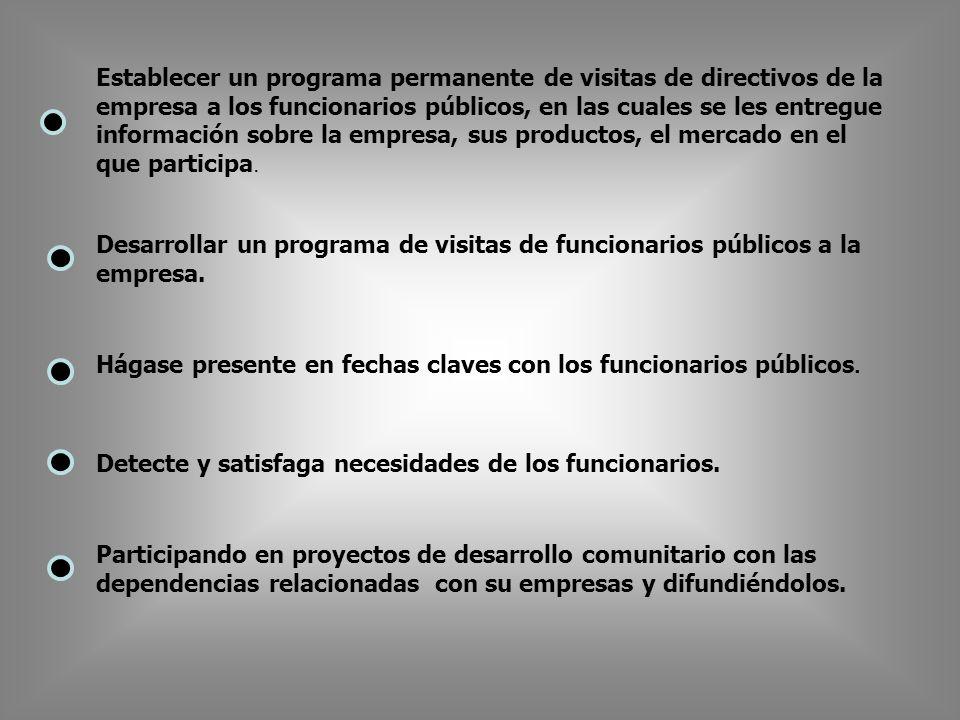 Establecer un programa permanente de visitas de directivos de la empresa a los funcionarios públicos, en las cuales se les entregue información sobre la empresa, sus productos, el mercado en el que participa.
