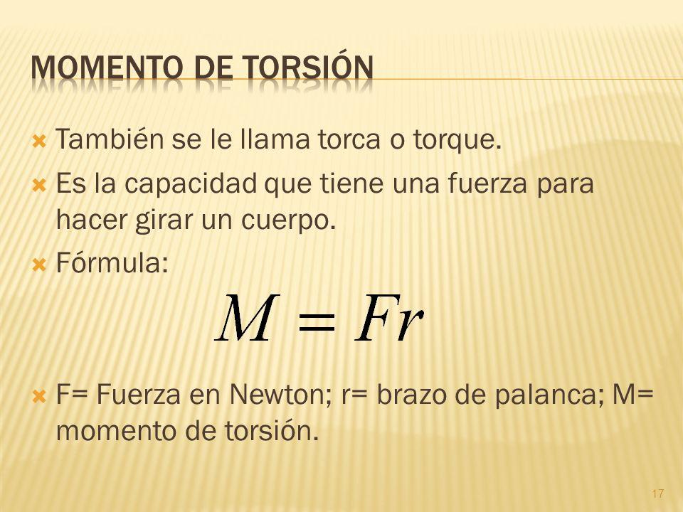 También se le llama torca o torque. Es la capacidad que tiene una fuerza para hacer girar un cuerpo. Fórmula: F= Fuerza en Newton; r= brazo de palanca