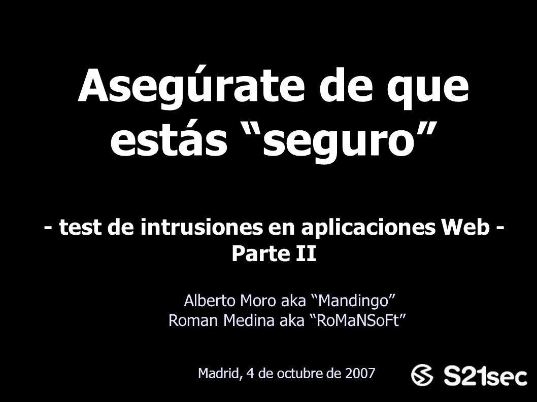 Asegúrate de que estás seguro Alberto Moro aka Mandingo Roman Medina aka RoMaNSoFt - test de intrusiones en aplicaciones Web - Parte II Madrid, 4 de o