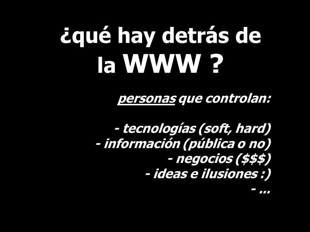 ¿qué hay detrás de la WWW ? personas que controlan: - tecnologías (soft, hard) - información (pública o no) - negocios ($$$) - ideas e ilusiones :) -.