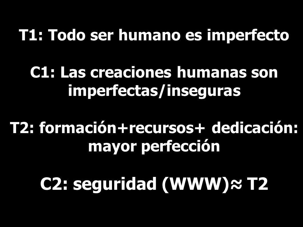 T1: Todo ser humano es imperfecto C1: Las creaciones humanas son imperfectas/inseguras T2: formación+recursos+ dedicación: mayor perfección C2: seguri