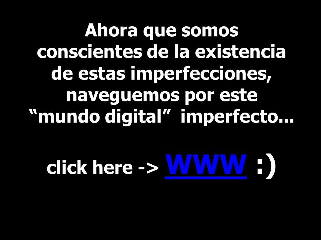 Ahora que somos conscientes de la existencia de estas imperfecciones, naveguemos por este mundo digital imperfecto... click here -> WWW :)