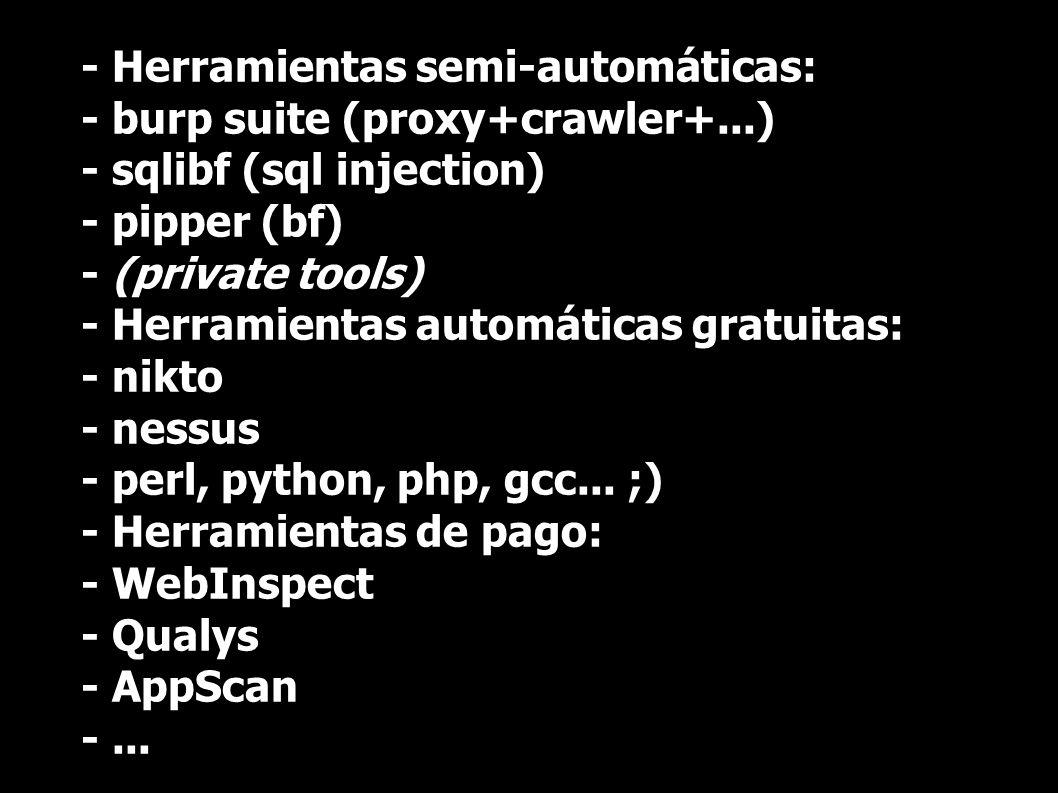 - Herramientas semi-automáticas: - burp suite (proxy+crawler+...) - sqlibf (sql injection) - pipper (bf) - (private tools) - Herramientas automáticas