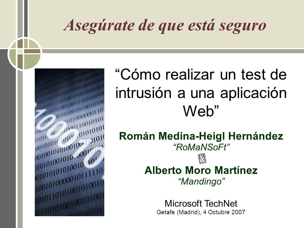 Cómo realizar un test de intrusión a una aplicación Web Román Medina-Heigl Hernández RoMaNSoFt Alberto Moro Martínez Mandingo Microsoft TechNet Getafe