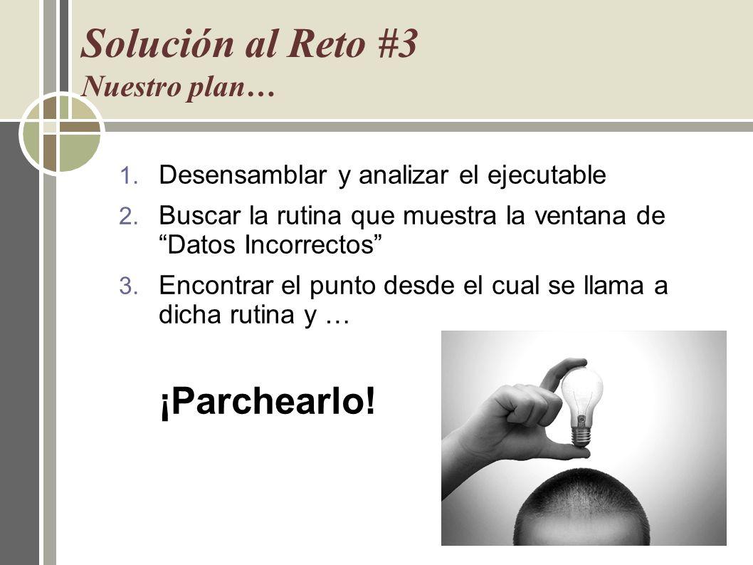 Solución al Reto #3 Nuestro plan… 1. Desensamblar y analizar el ejecutable 2. Buscar la rutina que muestra la ventana de Datos Incorrectos 3. Encontra