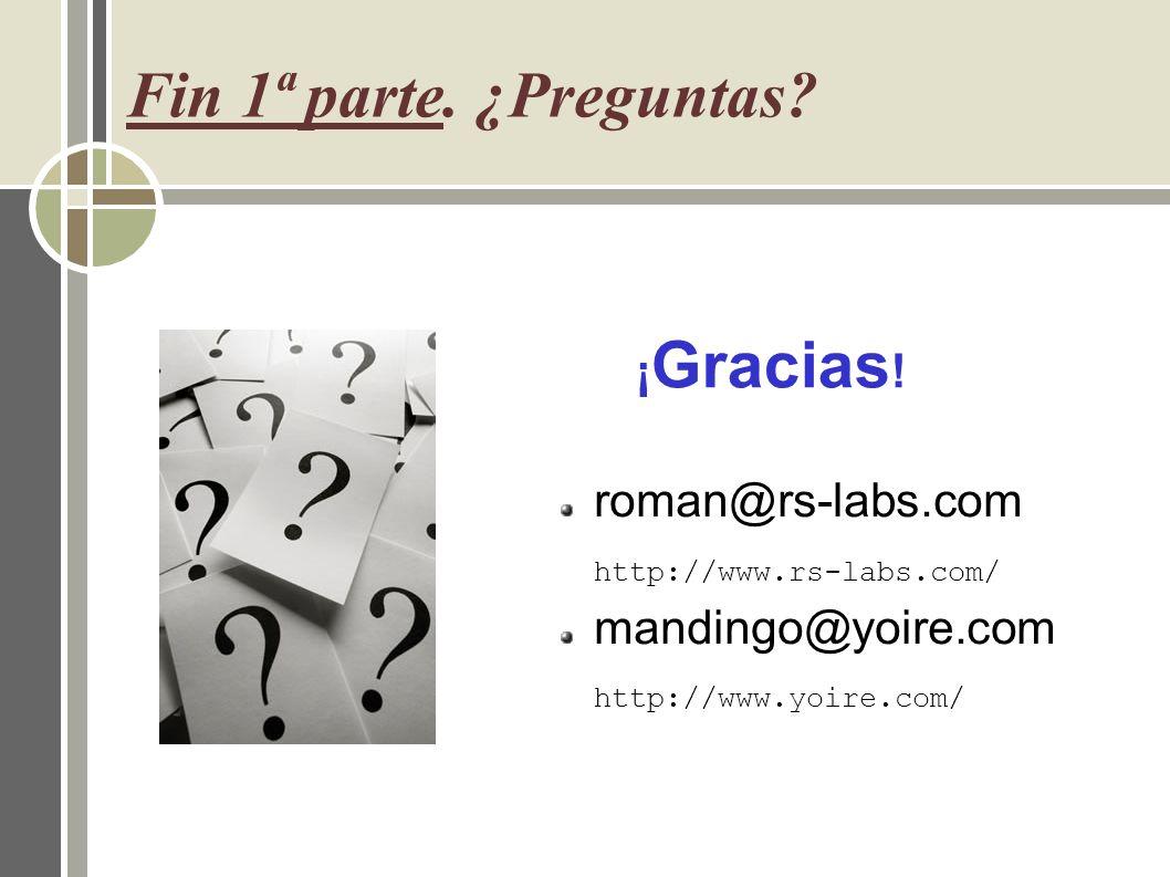 Fin 1ª parte. ¿Preguntas? roman@rs-labs.com http://www.rs-labs.com/ mandingo@yoire.com http://www.yoire.com/ ¡ Gracias !