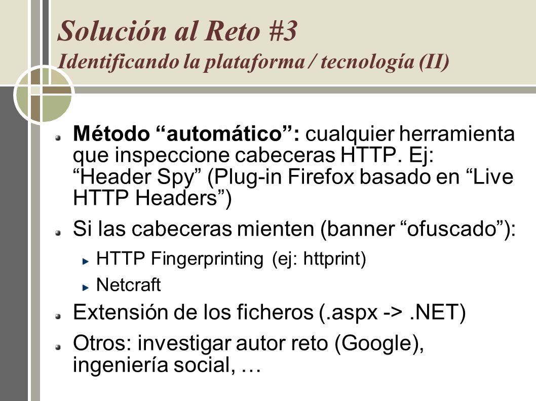 Solución al Reto #3 Identificando la plataforma / tecnología (II) Método automático: cualquier herramienta que inspeccione cabeceras HTTP. Ej: Header