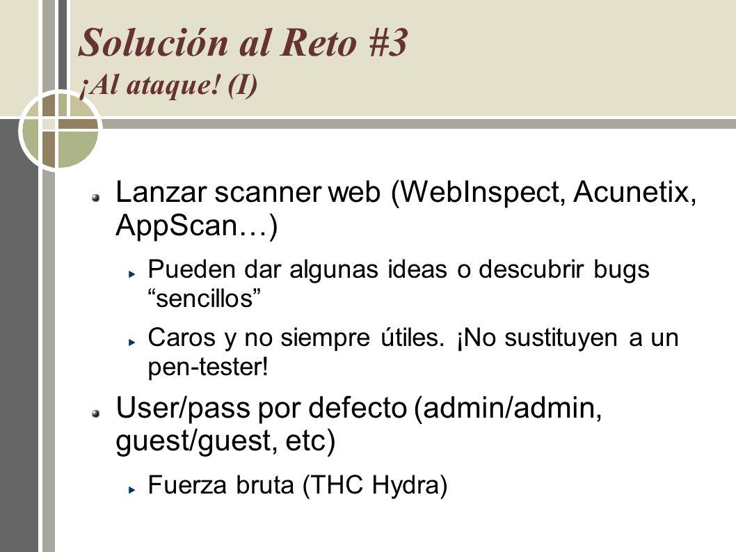Solución al Reto #3 ¡Al ataque! (I) Lanzar scanner web (WebInspect, Acunetix, AppScan…) Pueden dar algunas ideas o descubrir bugs sencillos Caros y no