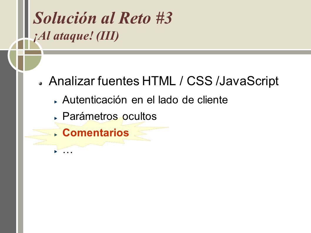 Solución al Reto #3 ¡Al ataque! (III) Analizar fuentes HTML / CSS /JavaScript Autenticación en el lado de cliente Parámetros ocultos Comentarios …