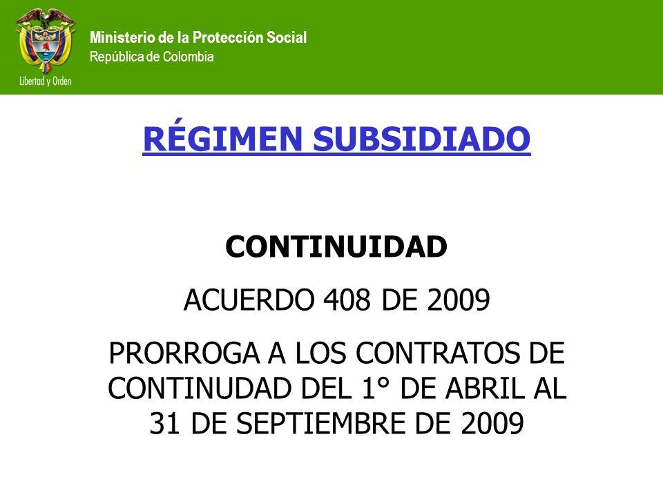 Ministerio de la Protección Social República de Colombia RÉGIMEN SUBSIDIADO CONTINUIDAD ACUERDO 408 DE 2009 PRORROGA A LOS CONTRATOS DE CONTINUDAD DEL