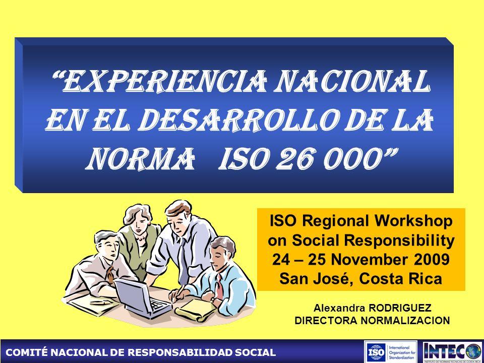 COMITÉ NACIONAL DE RESPONSABILIDAD SOCIAL Experiencia Nacional en el desarrollo de la norma ISO 26 000 ISO Regional Workshop on Social Responsibility 24 – 25 November 2009 San José, Costa Rica Alexandra RODRIGUEZ DIRECTORA NORMALIZACION