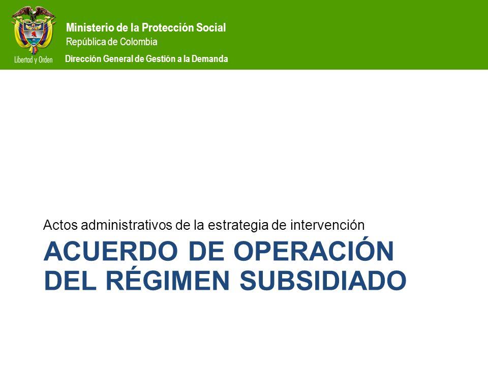 Ministerio de la Protección Social República de Colombia Dirección General de Gestión a la Demanda ACUERDO DE OPERACIÓN DEL RÉGIMEN SUBSIDIADO Actos a