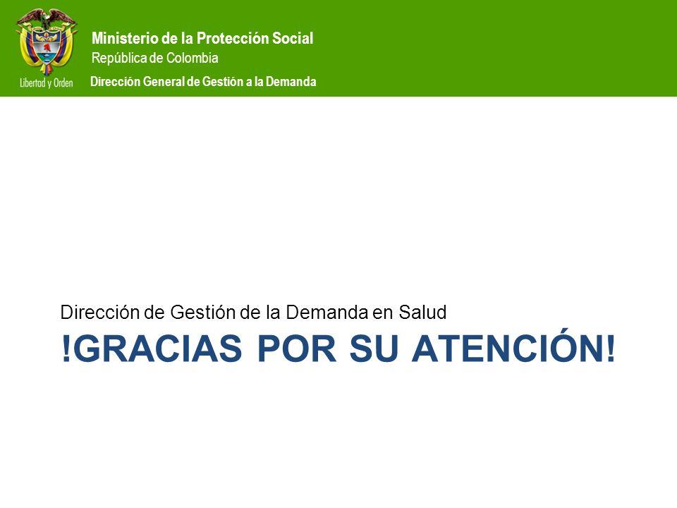 Ministerio de la Protección Social República de Colombia Dirección General de Gestión a la Demanda !GRACIAS POR SU ATENCIÓN! Dirección de Gestión de l