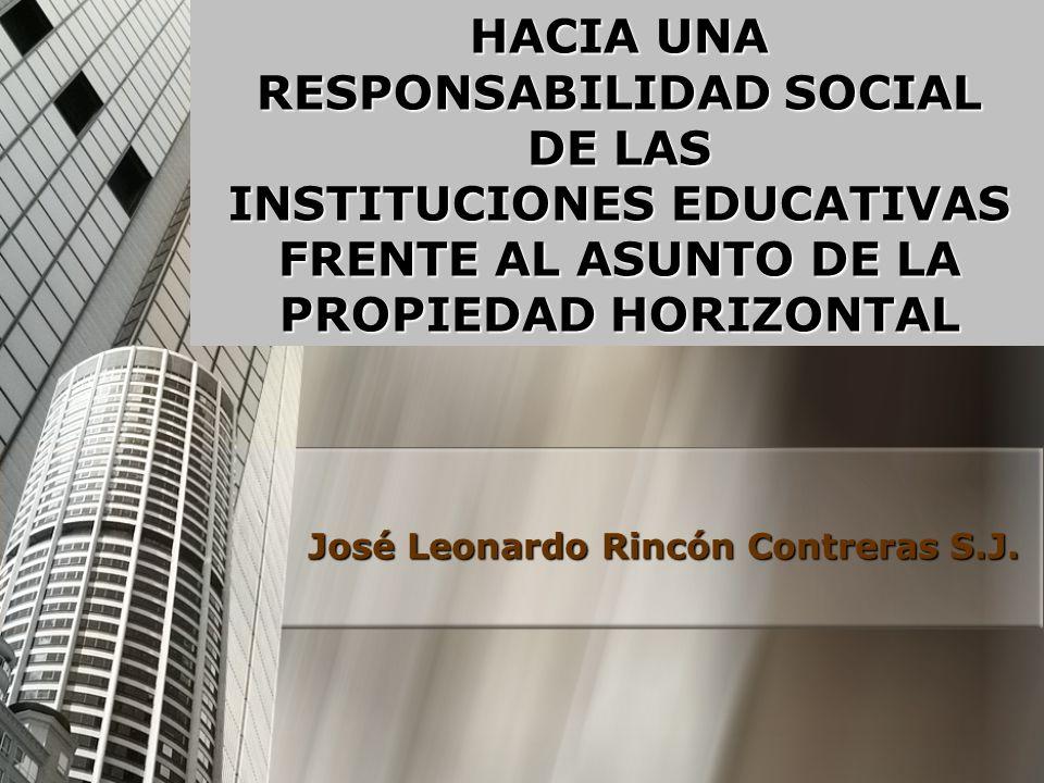 HACIA UNA RESPONSABILIDAD SOCIAL DE LAS INSTITUCIONES EDUCATIVAS FRENTE AL ASUNTO DE LA PROPIEDAD HORIZONTAL José Leonardo Rincón Contreras S.J.