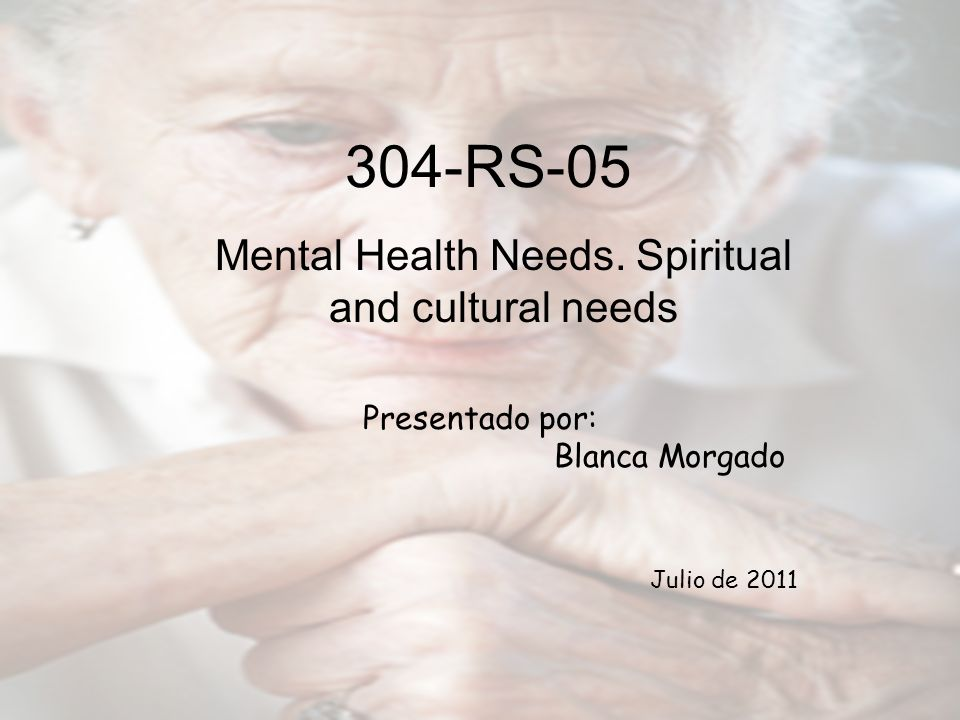 Presentado por: Blanca Morgado Julio de 2011 304-RS-05 Mental Health Needs. Spiritual and cultural needs
