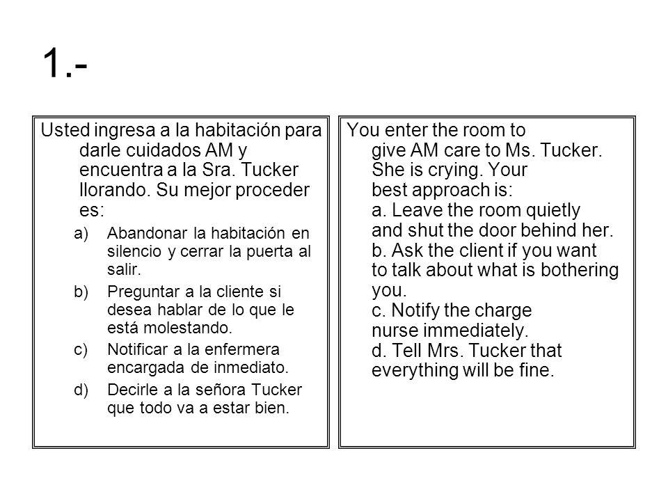 1.- Usted ingresa a la habitación para darle cuidados AM y encuentra a la Sra. Tucker llorando. Su mejor proceder es: a)Abandonar la habitación en sil