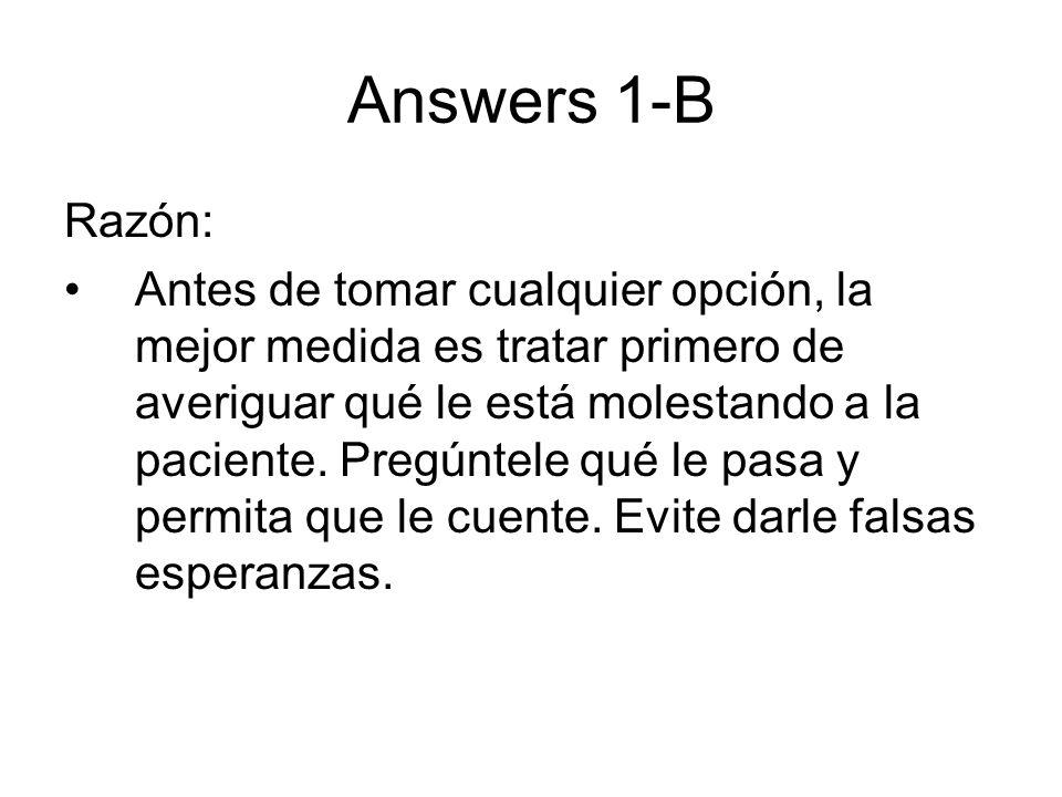 Answers 1-B Razón: Antes de tomar cualquier opción, la mejor medida es tratar primero de averiguar qué le está molestando a la paciente. Pregúntele qu