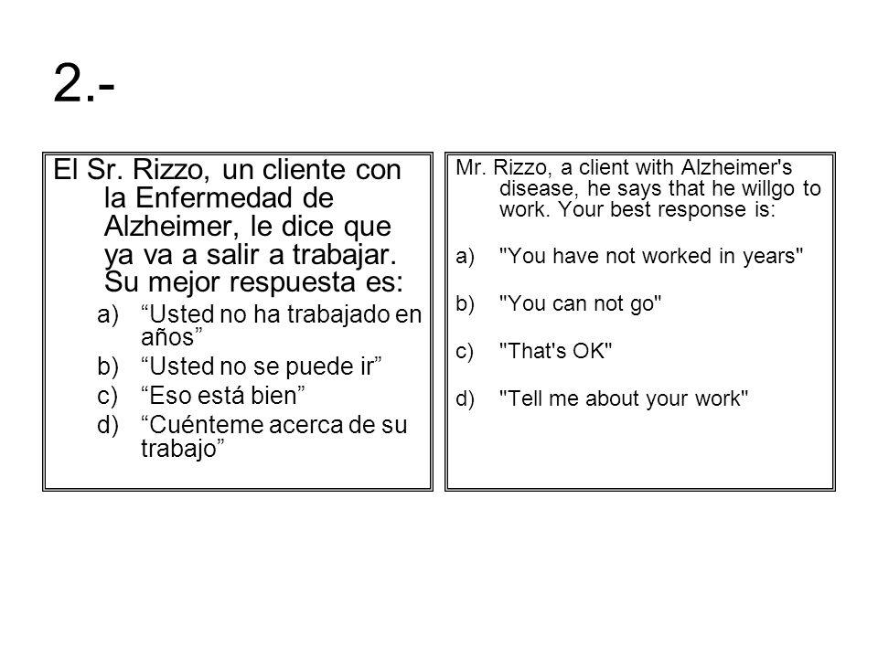 2.- El Sr. Rizzo, un cliente con la Enfermedad de Alzheimer, le dice que ya va a salir a trabajar. Su mejor respuesta es: a)Usted no ha trabajado en a