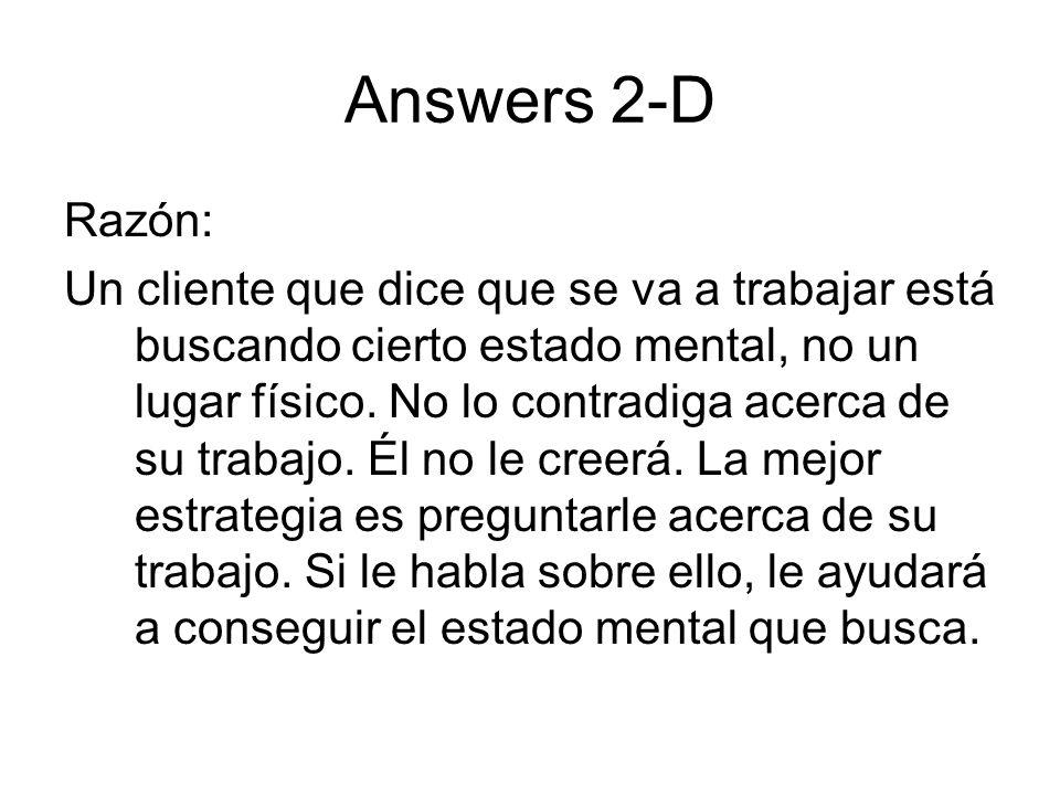 Answers 2-D Razón: Un cliente que dice que se va a trabajar está buscando cierto estado mental, no un lugar físico. No lo contradiga acerca de su trab