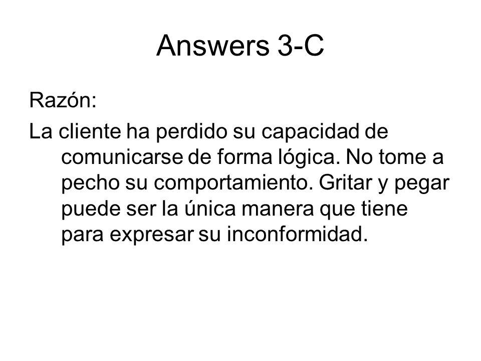Answers 3-C Razón: La cliente ha perdido su capacidad de comunicarse de forma lógica. No tome a pecho su comportamiento. Gritar y pegar puede ser la ú