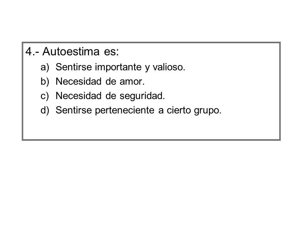 4.- Autoestima es: a)Sentirse importante y valioso. b)Necesidad de amor. c)Necesidad de seguridad. d)Sentirse perteneciente a cierto grupo.