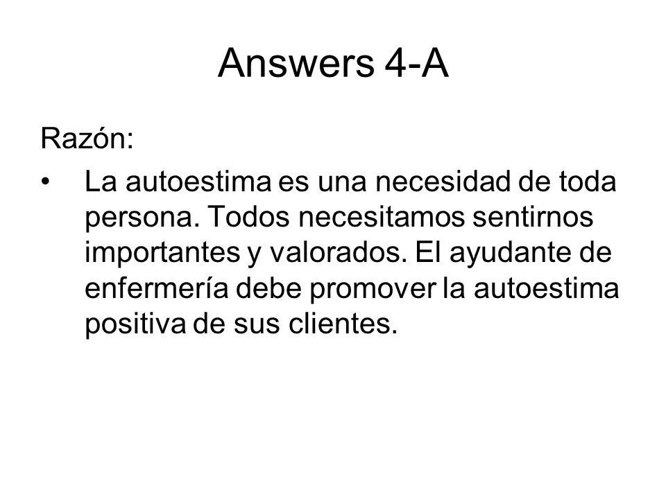 Answers 4-A Razón: La autoestima es una necesidad de toda persona. Todos necesitamos sentirnos importantes y valorados. El ayudante de enfermería debe