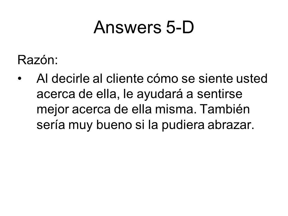 Answers 5-D Razón: Al decirle al cliente cómo se siente usted acerca de ella, le ayudará a sentirse mejor acerca de ella misma. También sería muy buen