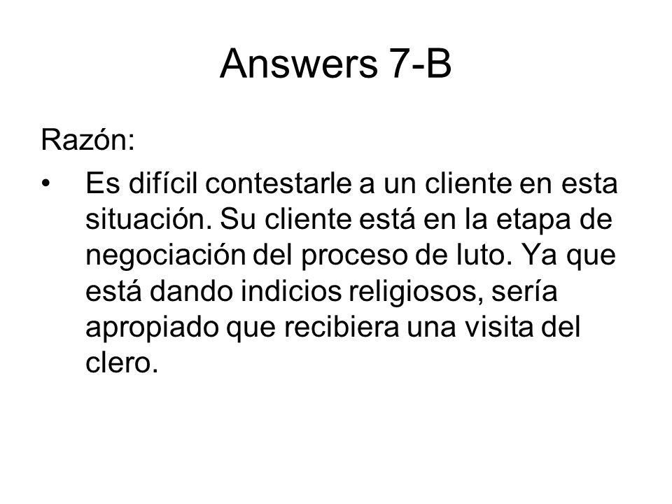Answers 7-B Razón: Es difícil contestarle a un cliente en esta situación. Su cliente está en la etapa de negociación del proceso de luto. Ya que está