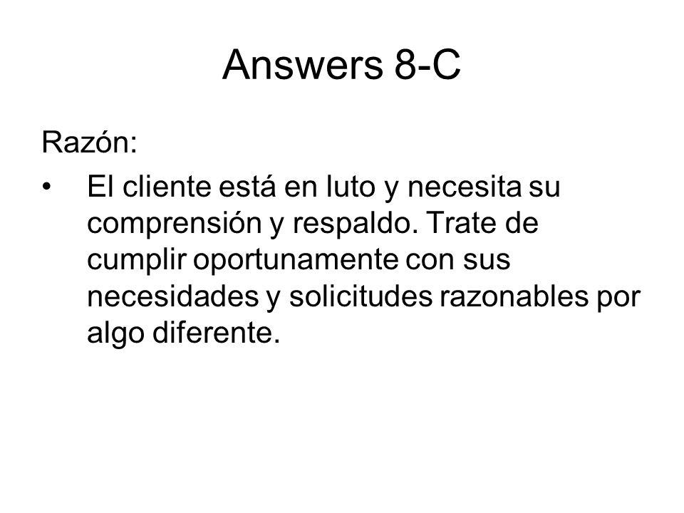 Answers 8-C Razón: El cliente está en luto y necesita su comprensión y respaldo. Trate de cumplir oportunamente con sus necesidades y solicitudes razo