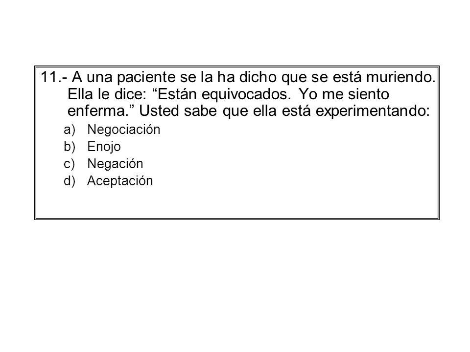 11.- A una paciente se la ha dicho que se está muriendo. Ella le dice: Están equivocados. Yo me siento enferma. Usted sabe que ella está experimentand