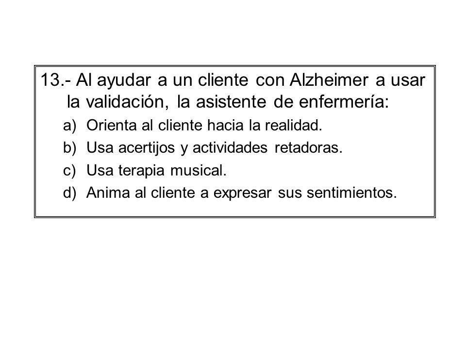 13.- Al ayudar a un cliente con Alzheimer a usar la validación, la asistente de enfermería: a)Orienta al cliente hacia la realidad. b)Usa acertijos y