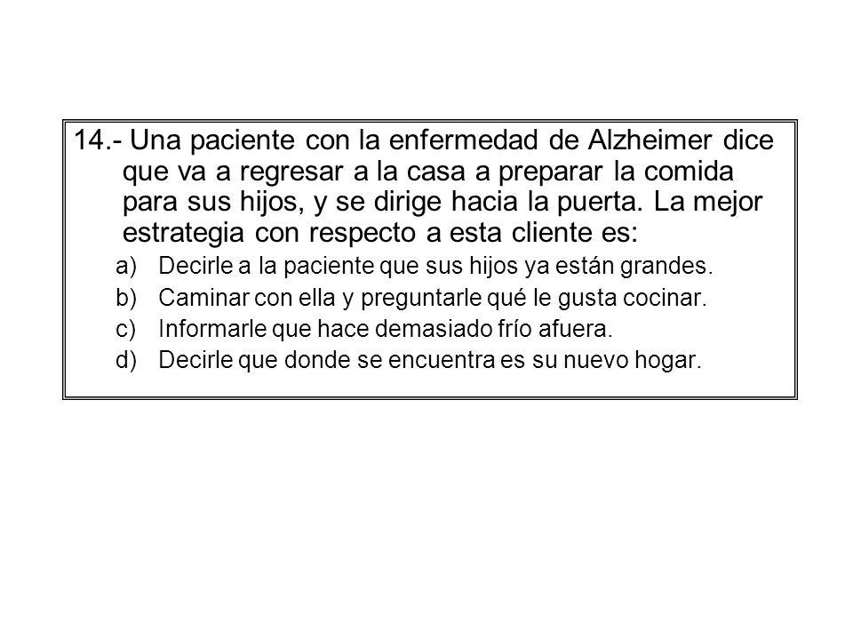 14.- Una paciente con la enfermedad de Alzheimer dice que va a regresar a la casa a preparar la comida para sus hijos, y se dirige hacia la puerta. La