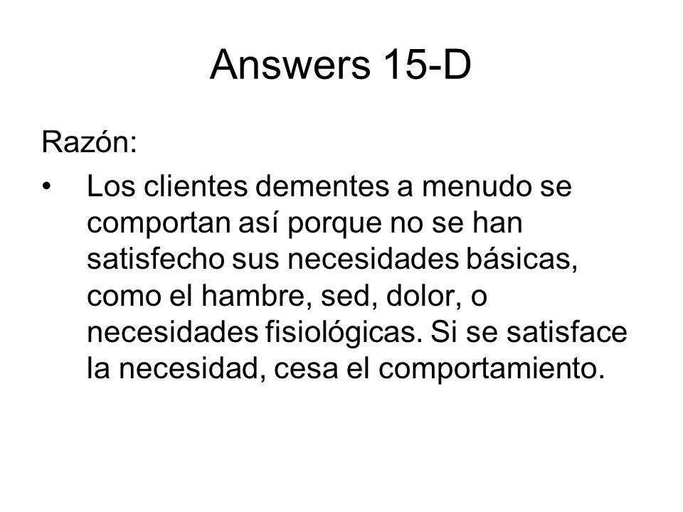 Answers 15-D Razón: Los clientes dementes a menudo se comportan así porque no se han satisfecho sus necesidades básicas, como el hambre, sed, dolor, o