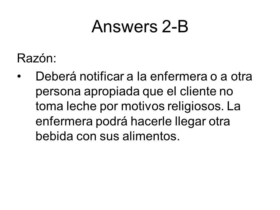 Answers 2-B Razón: Deberá notificar a la enfermera o a otra persona apropiada que el cliente no toma leche por motivos religiosos. La enfermera podrá
