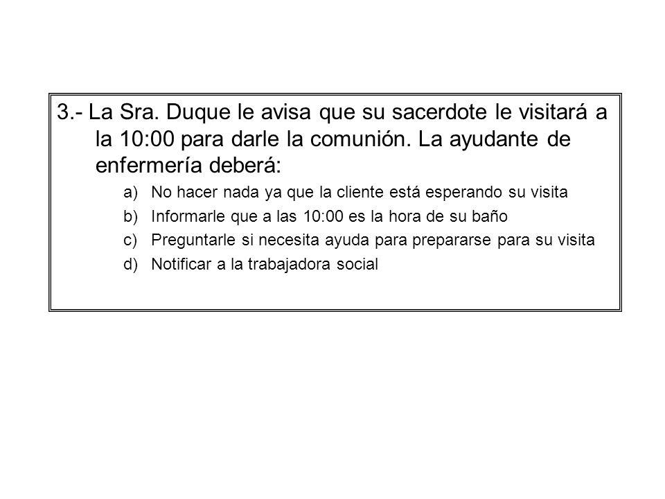 3.- La Sra. Duque le avisa que su sacerdote le visitará a la 10:00 para darle la comunión. La ayudante de enfermería deberá: a)No hacer nada ya que la