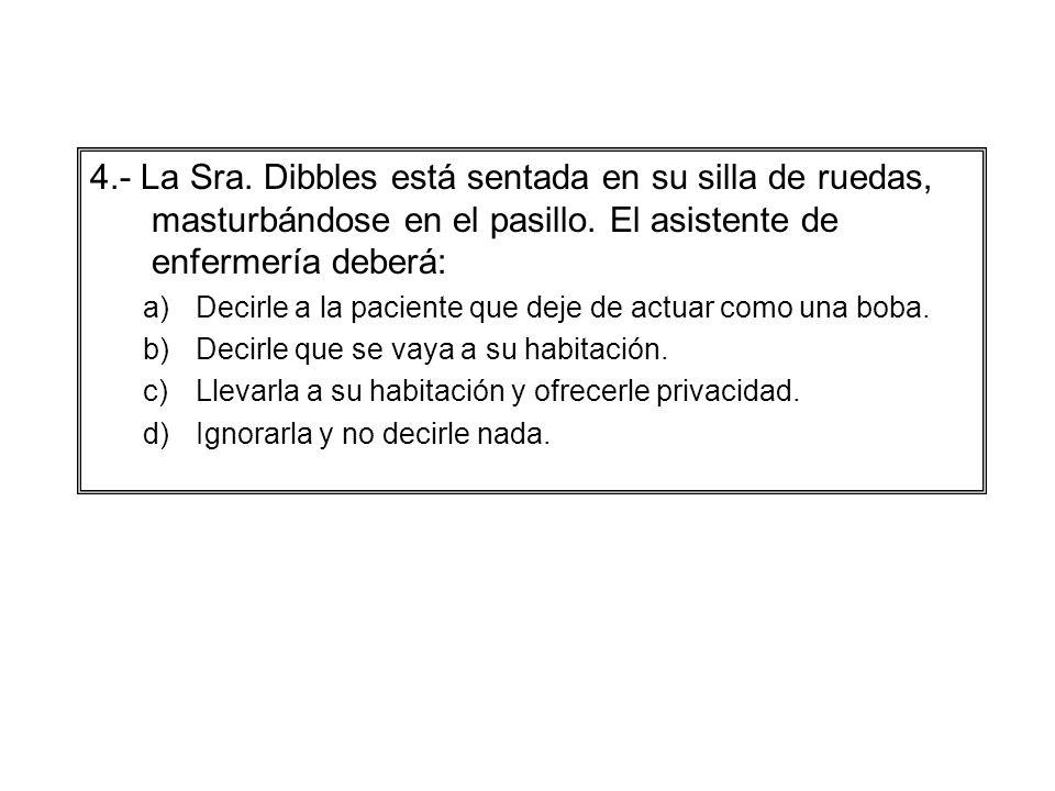 4.- La Sra. Dibbles está sentada en su silla de ruedas, masturbándose en el pasillo. El asistente de enfermería deberá: a)Decirle a la paciente que de