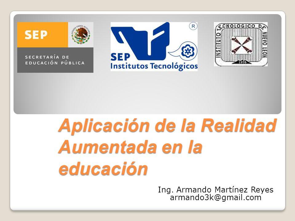 Aplicación de la Realidad Aumentada en la educación Ing. Armando Martínez Reyes armando3k@gmail.com