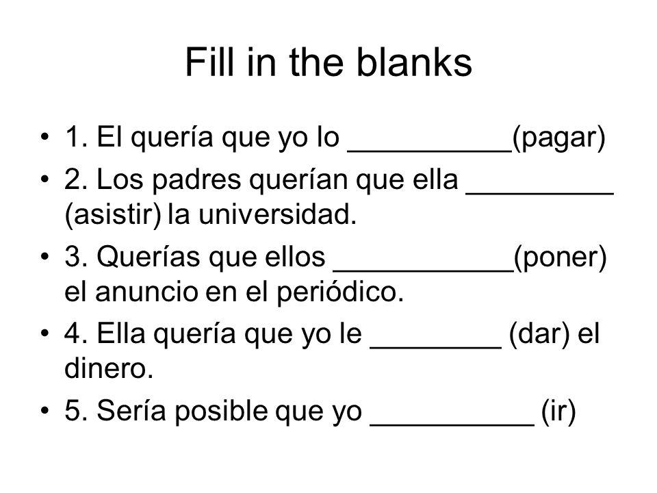 Fill in the blanks 1. El quería que yo lo __________(pagar) 2. Los padres querían que ella _________ (asistir) la universidad. 3. Querías que ellos __
