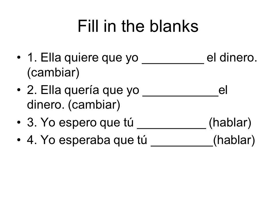 Fill in the blanks 1. Ella quiere que yo _________ el dinero. (cambiar) 2. Ella quería que yo ___________el dinero. (cambiar) 3. Yo espero que tú ____