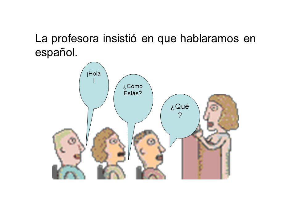 La profesora insistió en que hablaramos en español. ¡Hola ! ¿Cómo Estás? ¿Qué ?
