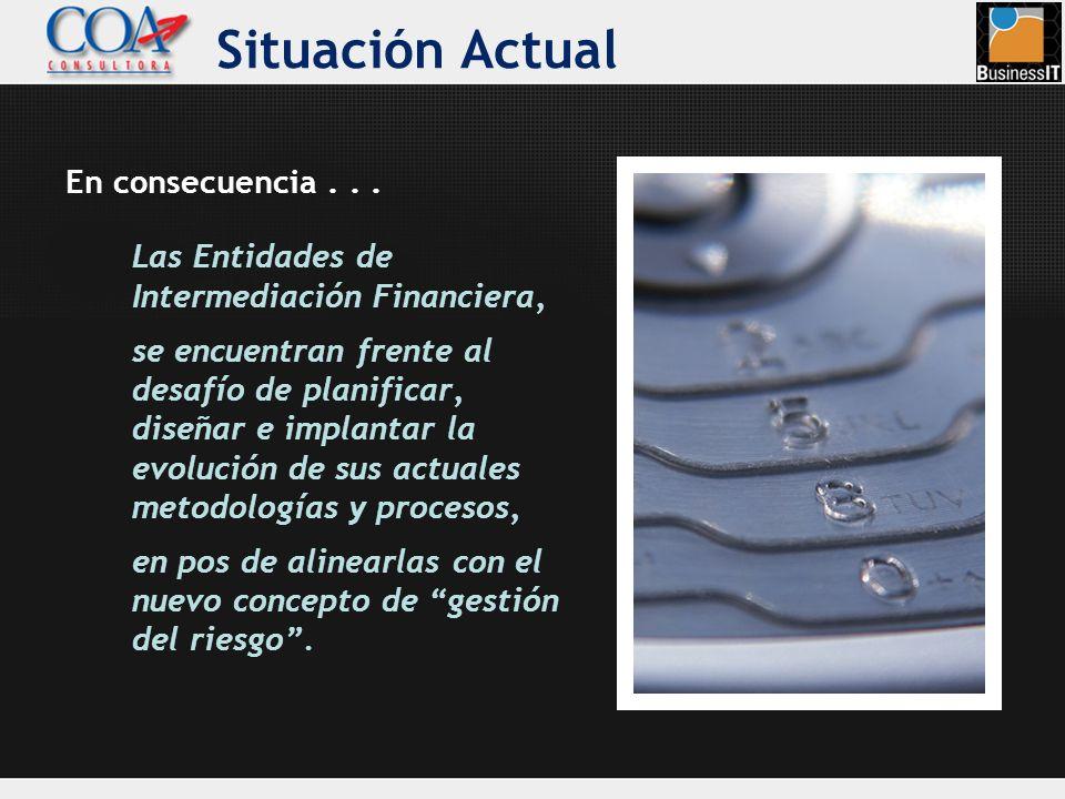 Situación Actual Las Entidades de Intermediación Financiera, se encuentran frente al desafío de planificar, diseñar e implantar la evolución de sus ac