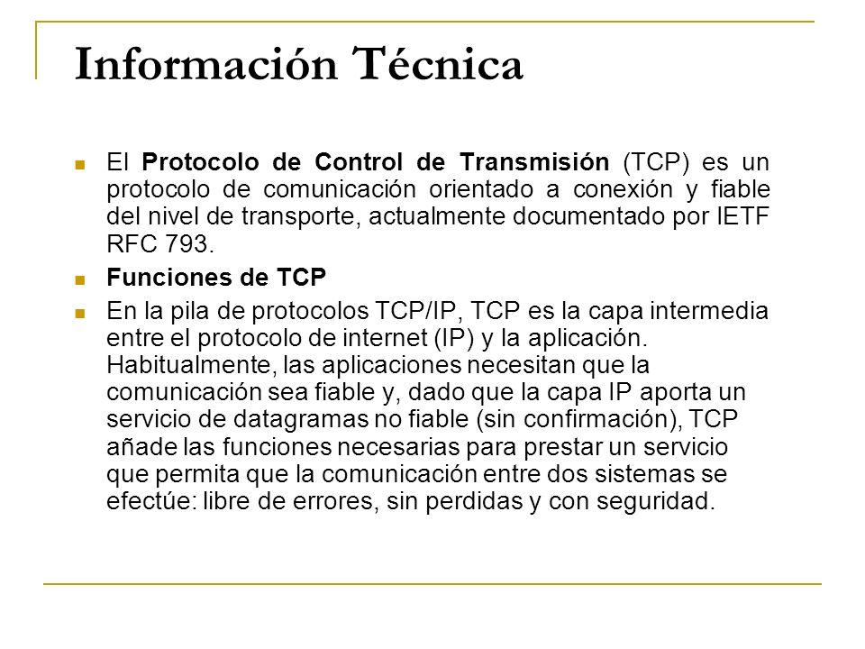 Información Técnica El Protocolo de Control de Transmisión (TCP) es un protocolo de comunicación orientado a conexión y fiable del nivel de transporte