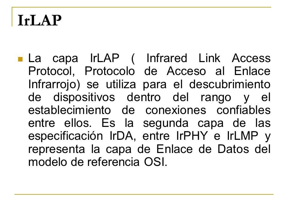 IrLAP La capa IrLAP ( Infrared Link Access Protocol, Protocolo de Acceso al Enlace Infrarrojo) se utiliza para el descubrimiento de dispositivos dentr