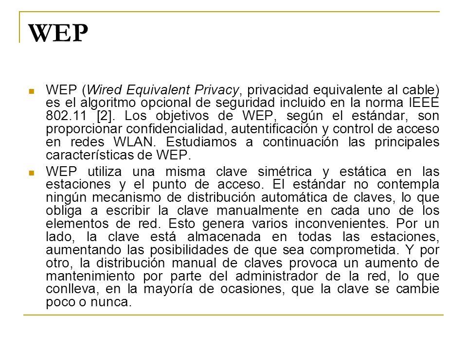 WEP WEP (Wired Equivalent Privacy, privacidad equivalente al cable) es el algoritmo opcional de seguridad incluido en la norma IEEE 802.11 [2]. Los ob