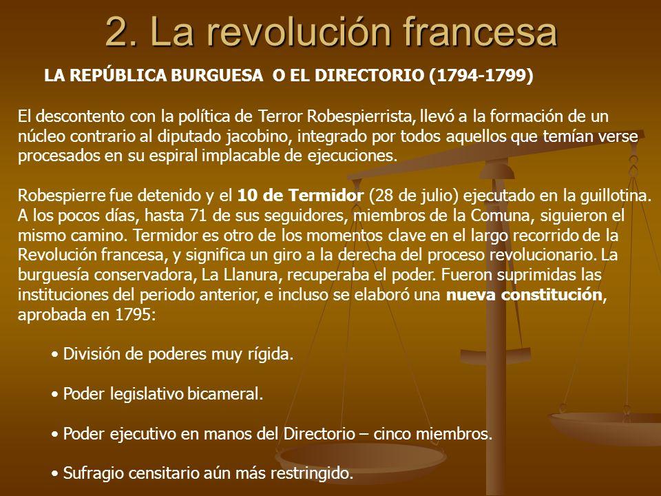2. La revolución francesa LA REPÚBLICA BURGUESA O EL DIRECTORIO (1794-1799) El descontento con la política de Terror Robespierrista, llevó a la formac