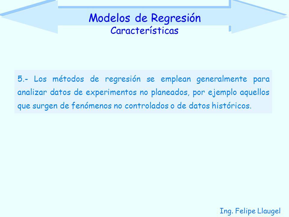 Ing. Felipe Llaugel 5.- Los métodos de regresión se emplean generalmente para analizar datos de experimentos no planeados, por ejemplo aquellos que su