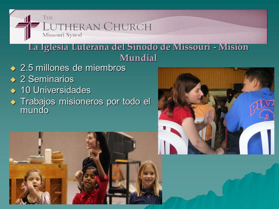 La Iglesia Luterana del Sínodo de Missouri - Misión Mundial 2.5 millones de miembros 2.5 millones de miembros 2 Seminarios 2 Seminarios 10 Universidades 10 Universidades Trabajos misioneros por todo el mundo Trabajos misioneros por todo el mundo
