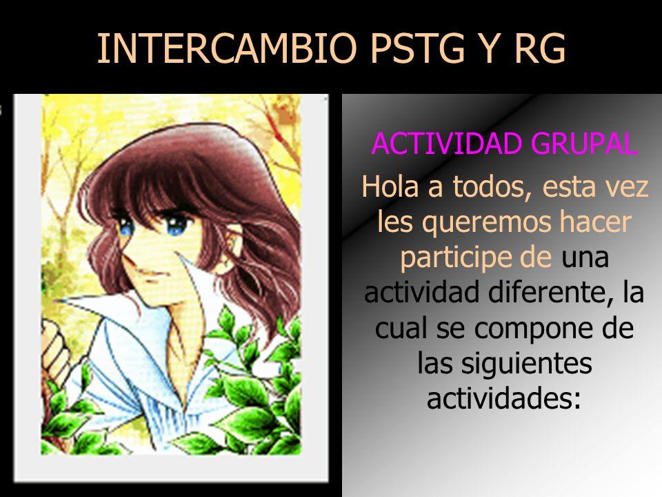 INTERCAMBIO PSTG Y RG ACTIVIDAD GRUPAL Hola a todos, esta vez les queremos hacer participe de una actividad diferente, la cual se compone de las siguientes actividades: